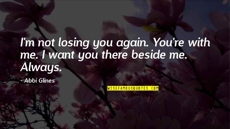 Always Be Beside You Quotes By Abbi Glines: I'm not losing you again. You're with me.