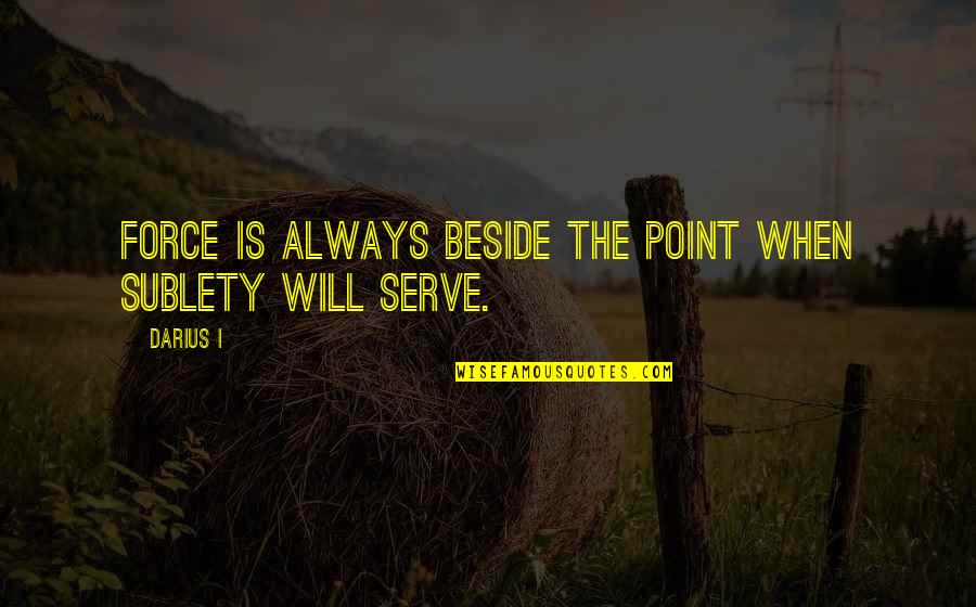 Always Be Beside You Quotes By Darius I: Force is always beside the point when sublety