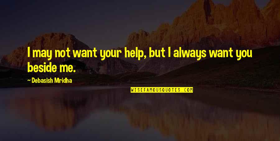 Always Be Beside You Quotes By Debasish Mridha: I may not want your help, but I