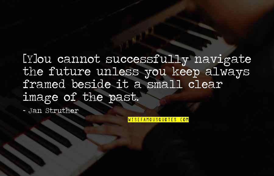 Always Be Beside You Quotes By Jan Struther: [Y]ou cannot successfully navigate the future unless you