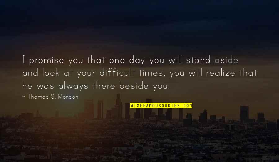 Always Be Beside You Quotes By Thomas S. Monson: I promise you that one day you will