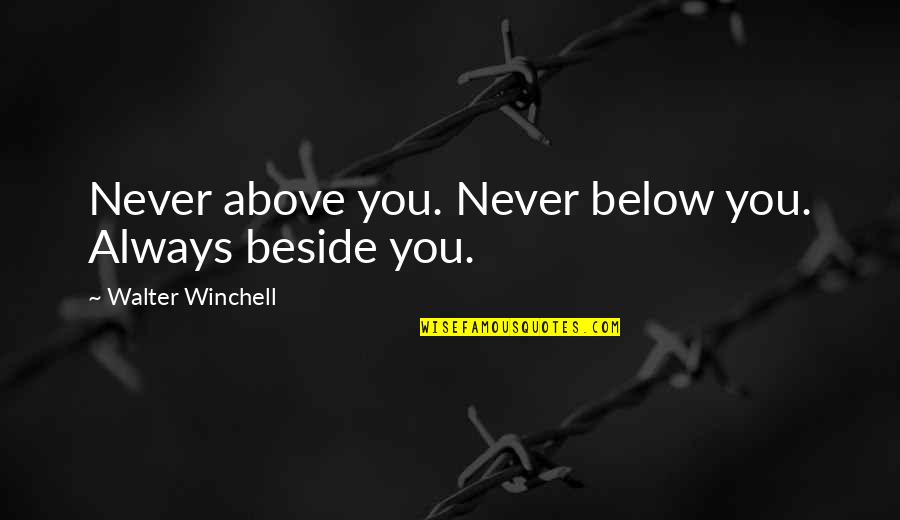 Always Be Beside You Quotes By Walter Winchell: Never above you. Never below you. Always beside