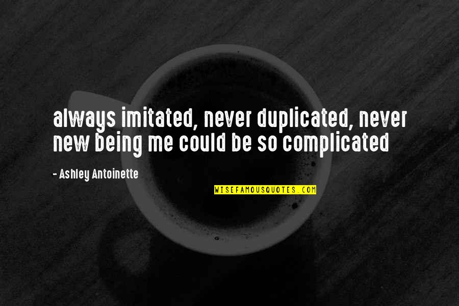 Always Being There For Me Quotes By Ashley Antoinette: always imitated, never duplicated, never new being me