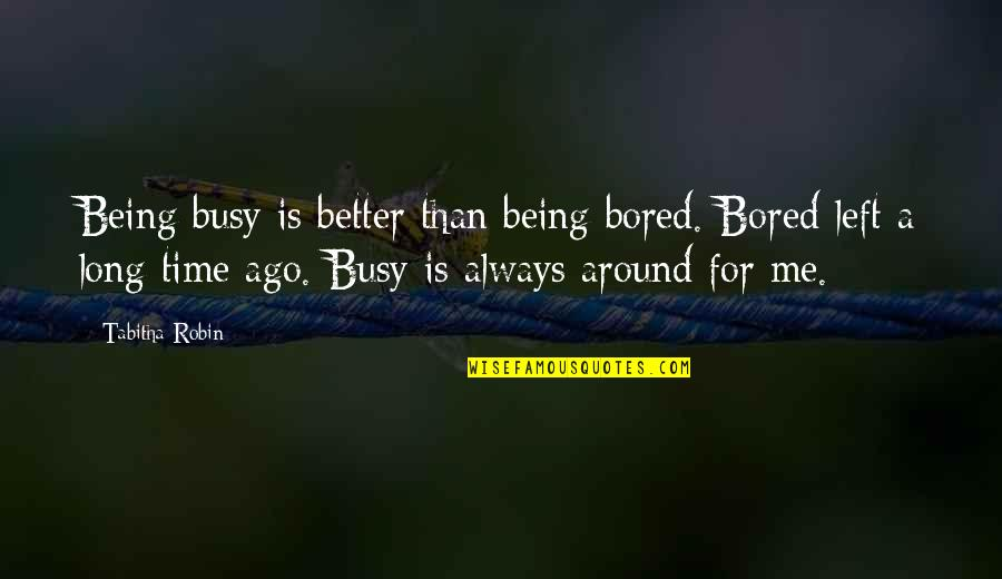 Always Being There For Me Quotes By Tabitha Robin: Being busy is better than being bored. Bored