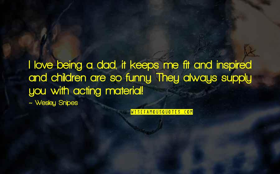 Always Being There For Me Quotes By Wesley Snipes: I love being a dad, it keeps me