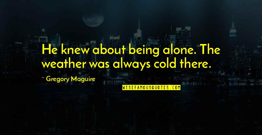 Always Being There For Your Ex Quotes By Gregory Maguire: He knew about being alone. The weather was
