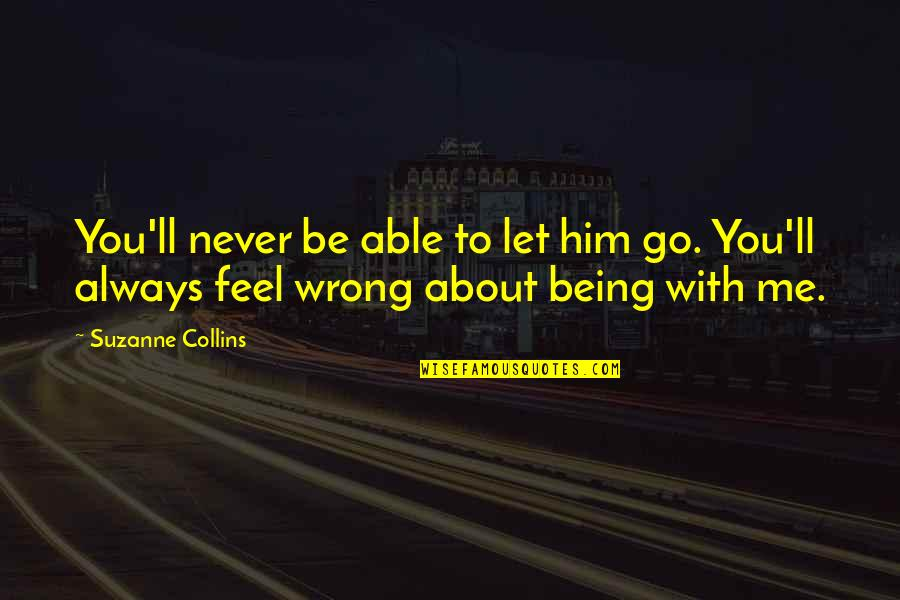 Always Being There For Your Ex Quotes By Suzanne Collins: You'll never be able to let him go.