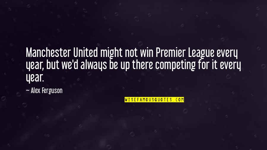Always Competing Quotes By Alex Ferguson: Manchester United might not win Premier League every