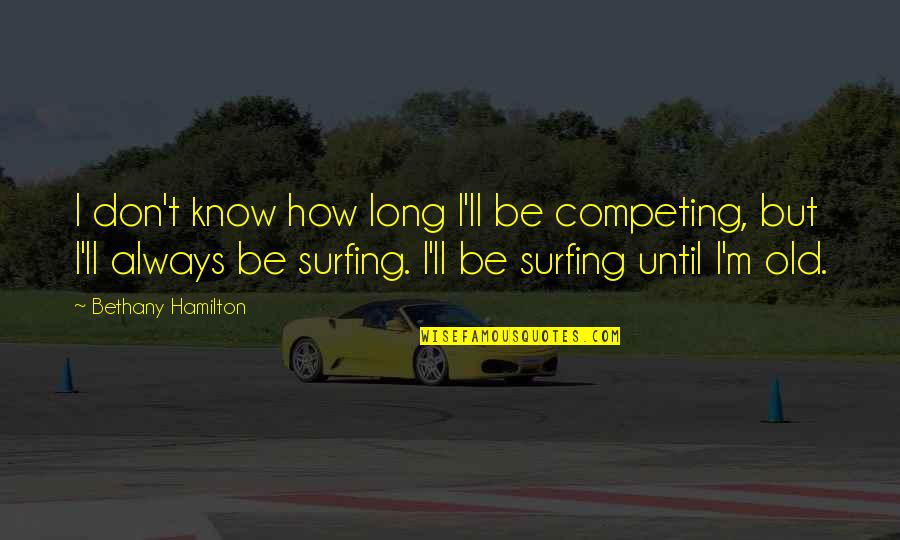 Always Competing Quotes By Bethany Hamilton: I don't know how long I'll be competing,