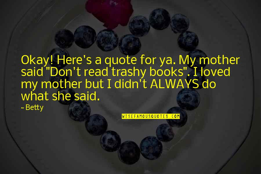 Always Here Quotes By Betty: Okay! Here's a quote for ya. My mother