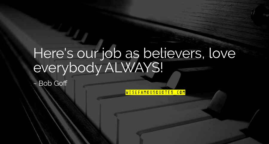Always Here Quotes By Bob Goff: Here's our job as believers, love everybody ALWAYS!