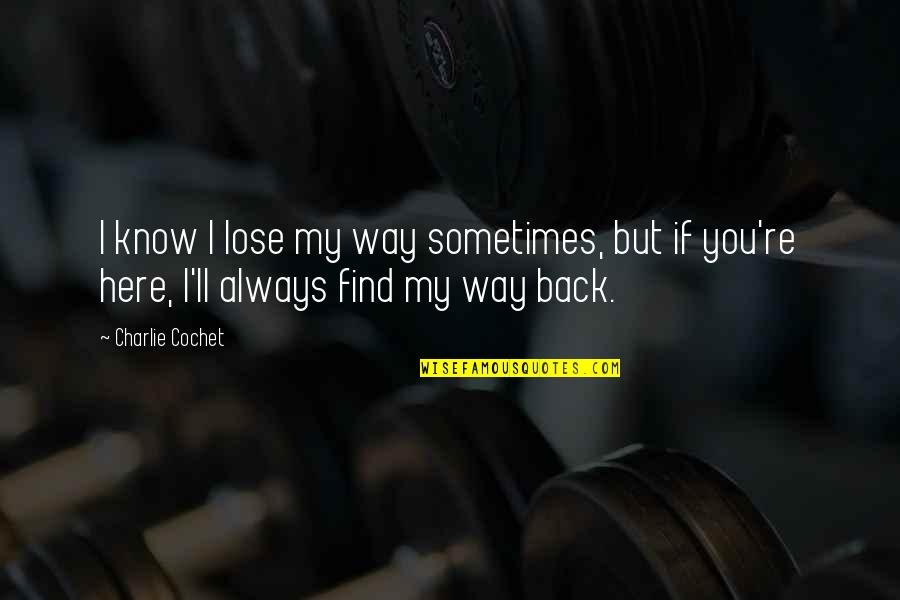 Always Here Quotes By Charlie Cochet: I know I lose my way sometimes, but