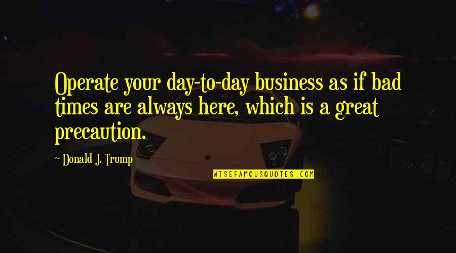 Always Here Quotes By Donald J. Trump: Operate your day-to-day business as if bad times