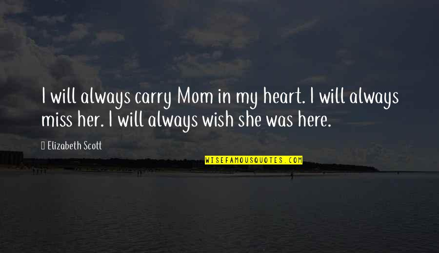 Always Here Quotes By Elizabeth Scott: I will always carry Mom in my heart.