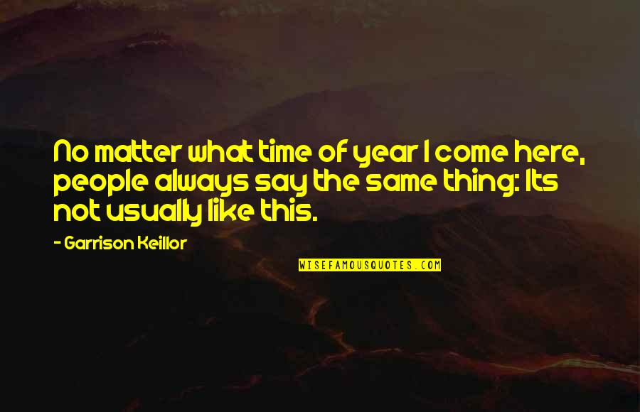 Always Here Quotes By Garrison Keillor: No matter what time of year I come
