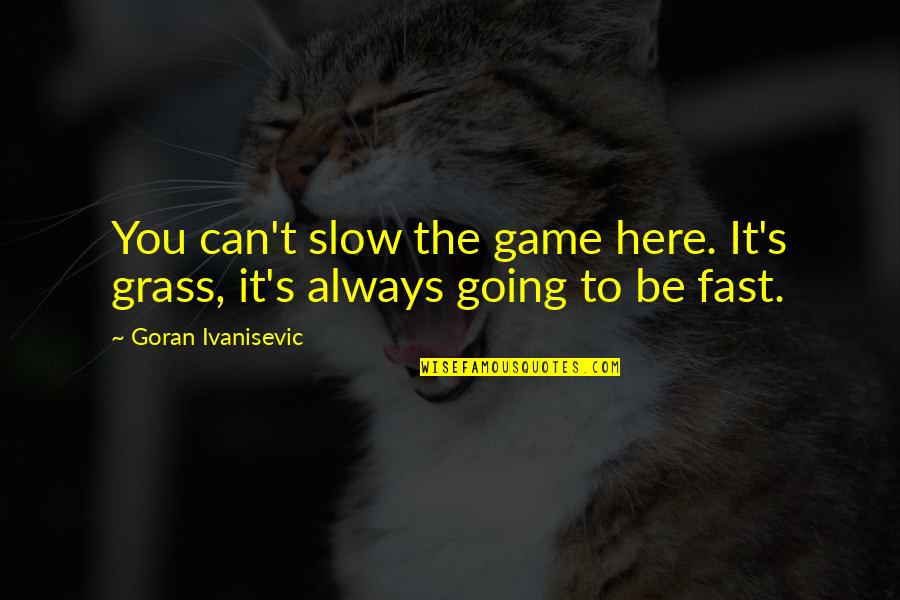 Always Here Quotes By Goran Ivanisevic: You can't slow the game here. It's grass,