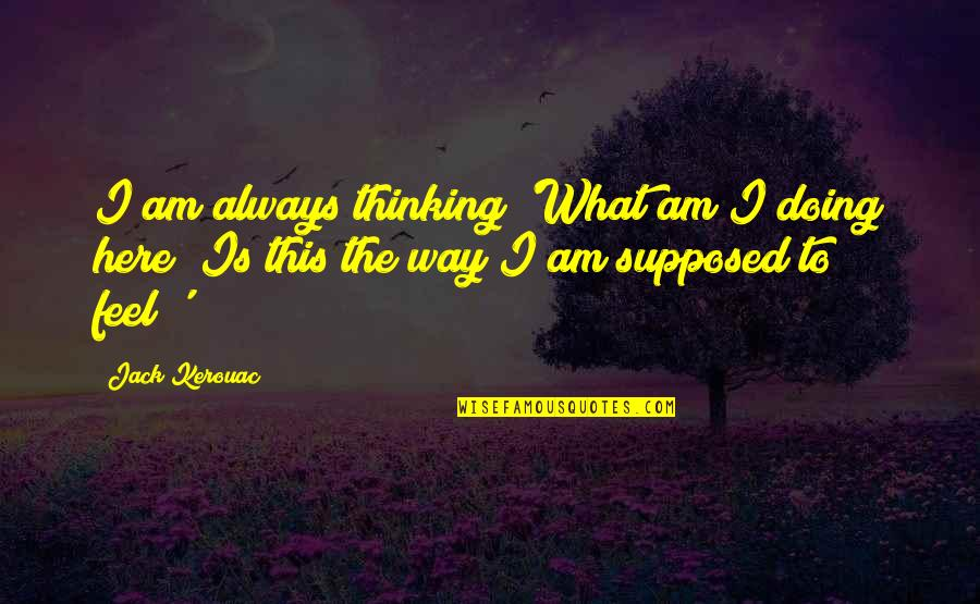 Always Here Quotes By Jack Kerouac: I am always thinking 'What am I doing