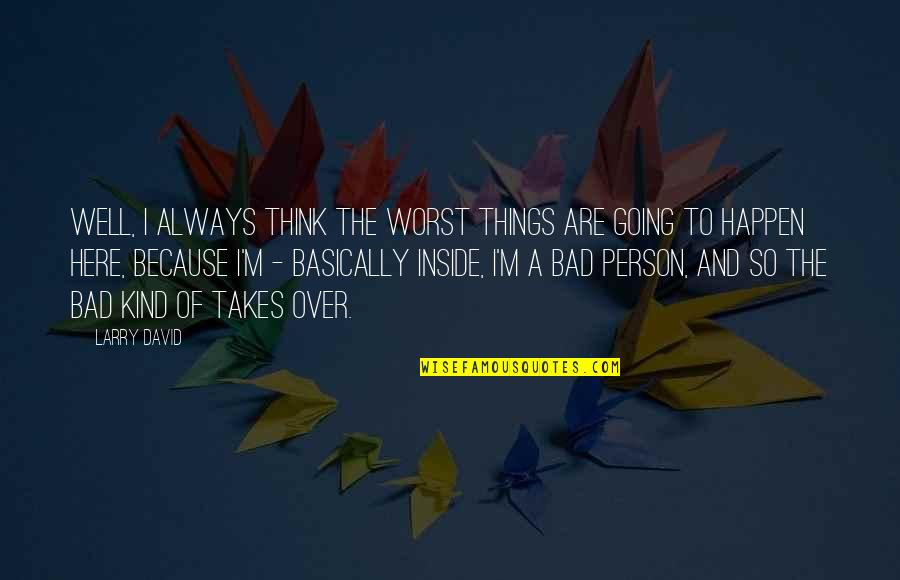 Always Here Quotes By Larry David: Well, I always think the worst things are