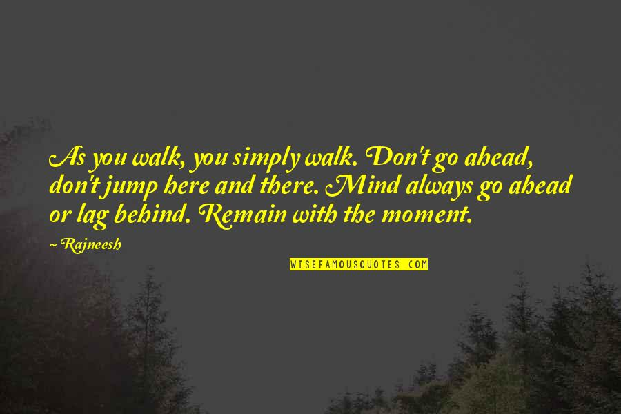 Always Here Quotes By Rajneesh: As you walk, you simply walk. Don't go
