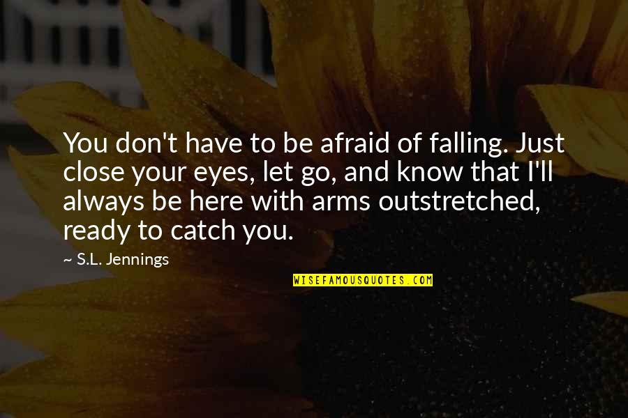 Always Here Quotes By S.L. Jennings: You don't have to be afraid of falling.
