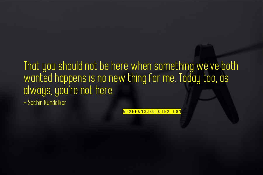 Always Here Quotes By Sachin Kundalkar: That you should not be here when something