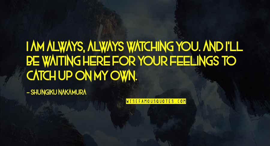Always Here Quotes By Shungiku Nakamura: I am always, always watching you. And I'll