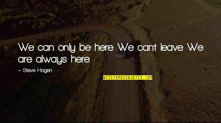 Always Here Quotes By Steve Hagen: We can only be here. We can't leave.