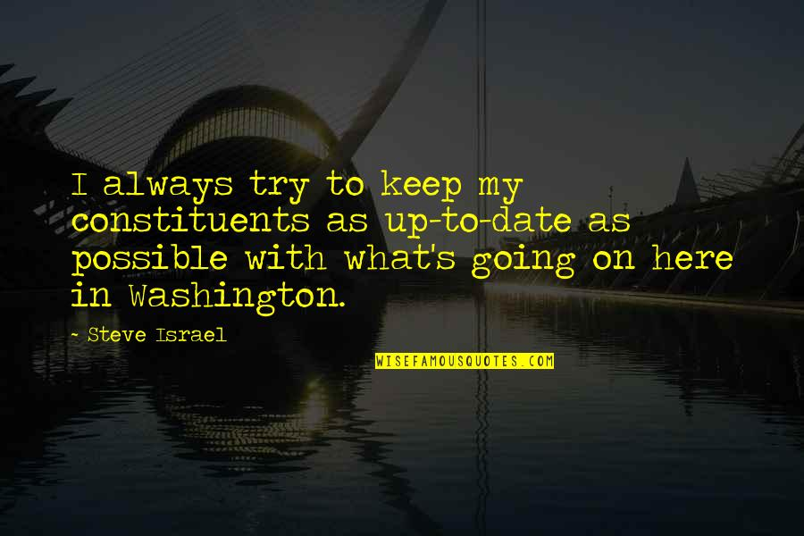 Always Here Quotes By Steve Israel: I always try to keep my constituents as