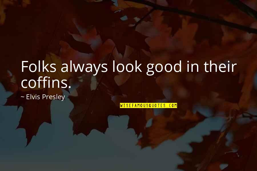 Always Look For The Good Quotes By Elvis Presley: Folks always look good in their coffins.