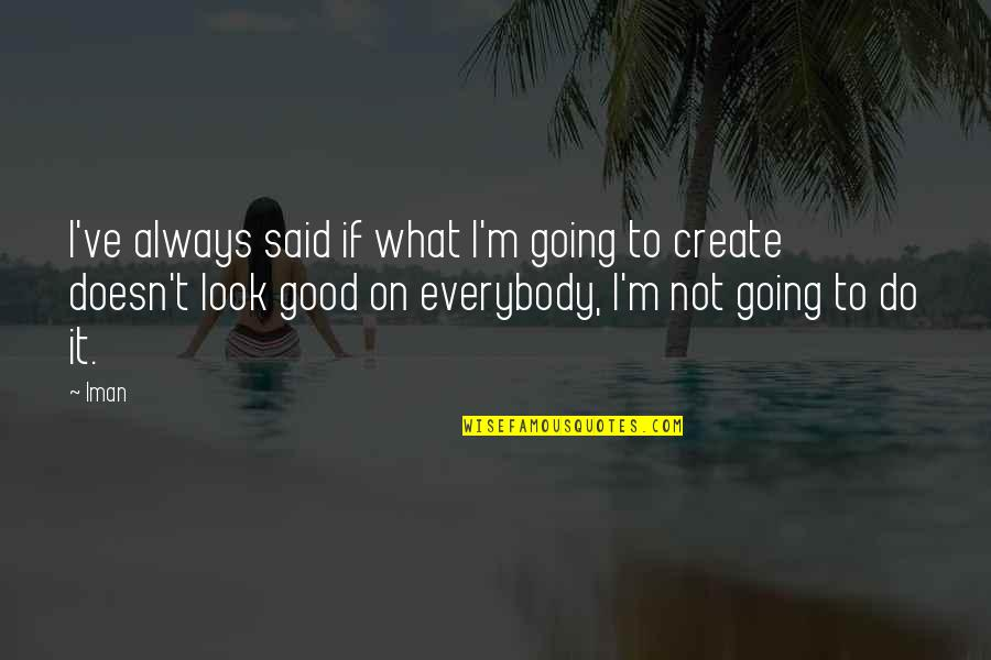 Always Look For The Good Quotes By Iman: I've always said if what I'm going to