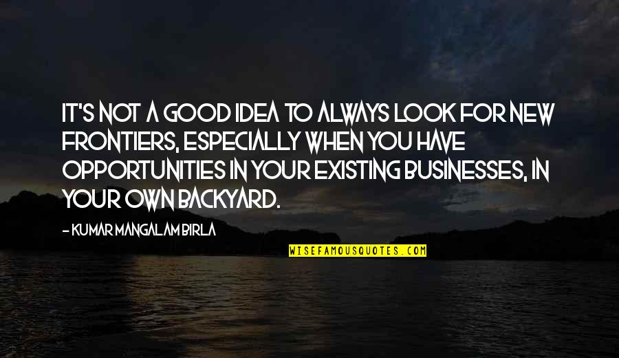 Always Look For The Good Quotes By Kumar Mangalam Birla: It's not a good idea to always look