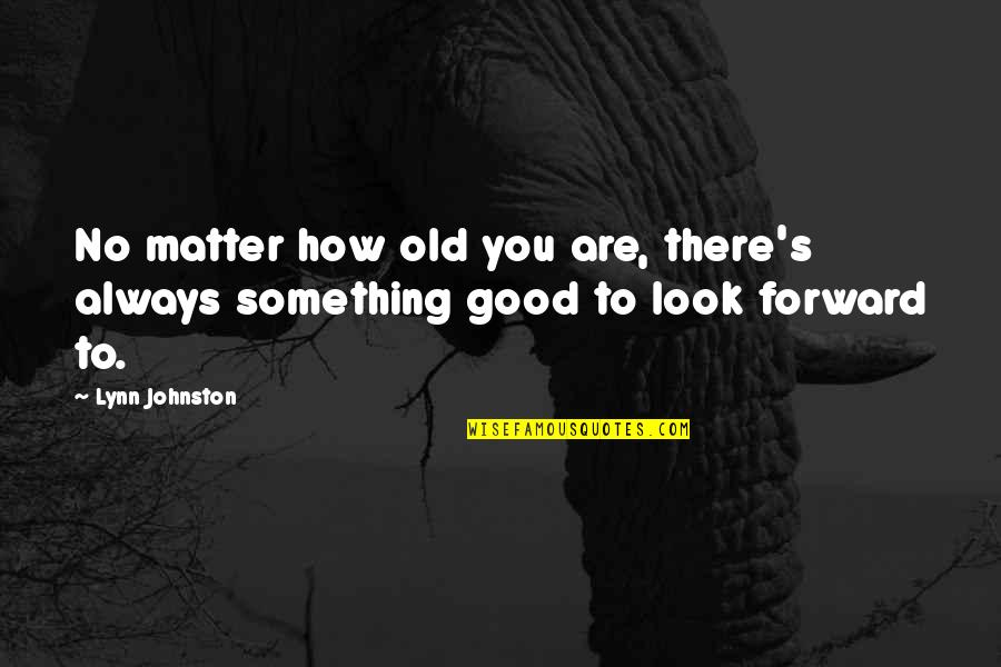 Always Look For The Good Quotes By Lynn Johnston: No matter how old you are, there's always