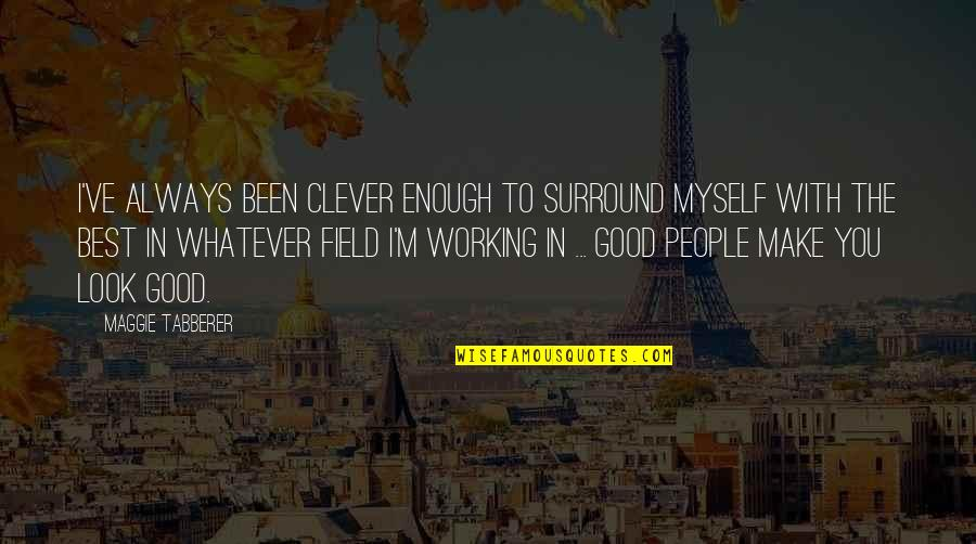 Always Look For The Good Quotes By Maggie Tabberer: I've always been clever enough to surround myself