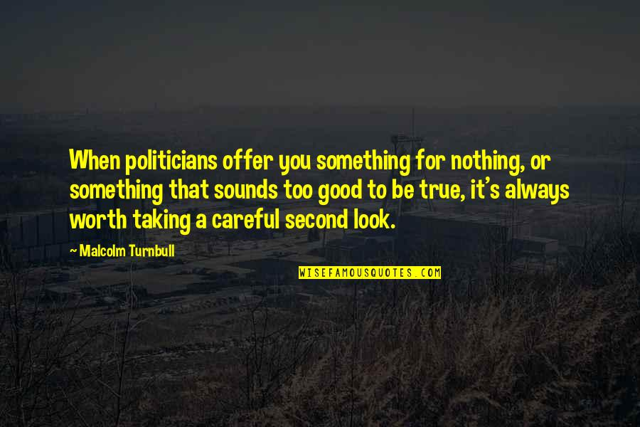 Always Look For The Good Quotes By Malcolm Turnbull: When politicians offer you something for nothing, or