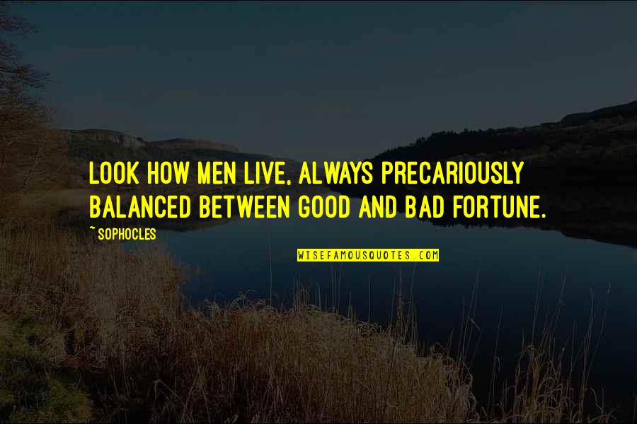 Always Look For The Good Quotes By Sophocles: Look how men live, always precariously balanced between