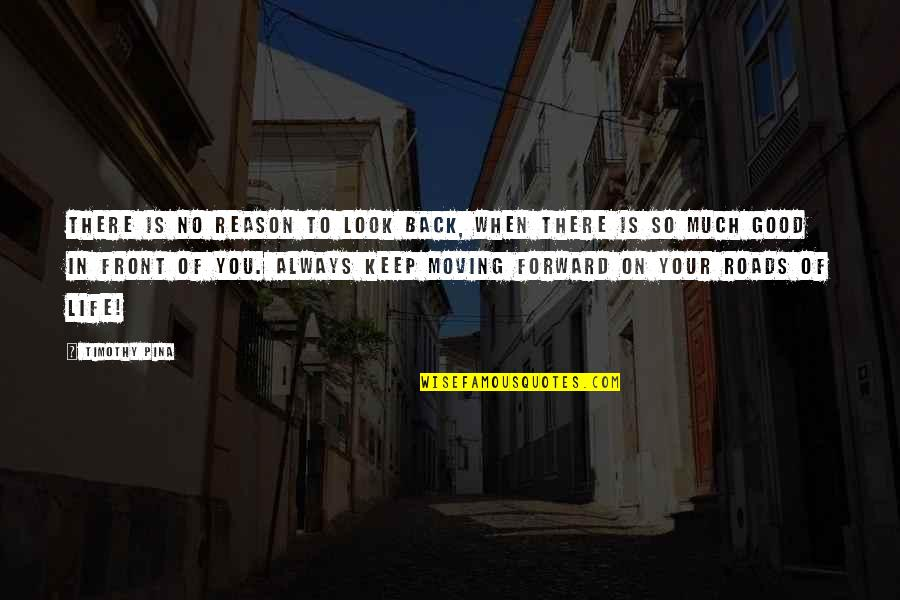 Always Look For The Good Quotes By Timothy Pina: There is no reason to look back, when
