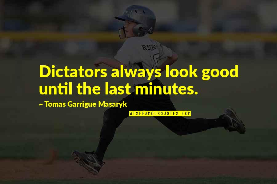 Always Look For The Good Quotes By Tomas Garrigue Masaryk: Dictators always look good until the last minutes.