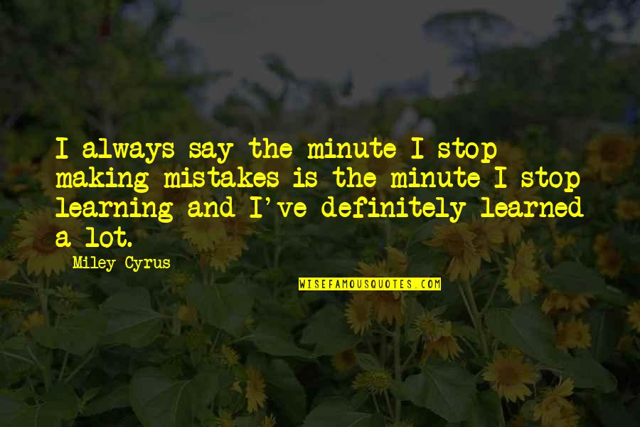 Always Making Mistakes Quotes By Miley Cyrus: I always say the minute I stop making