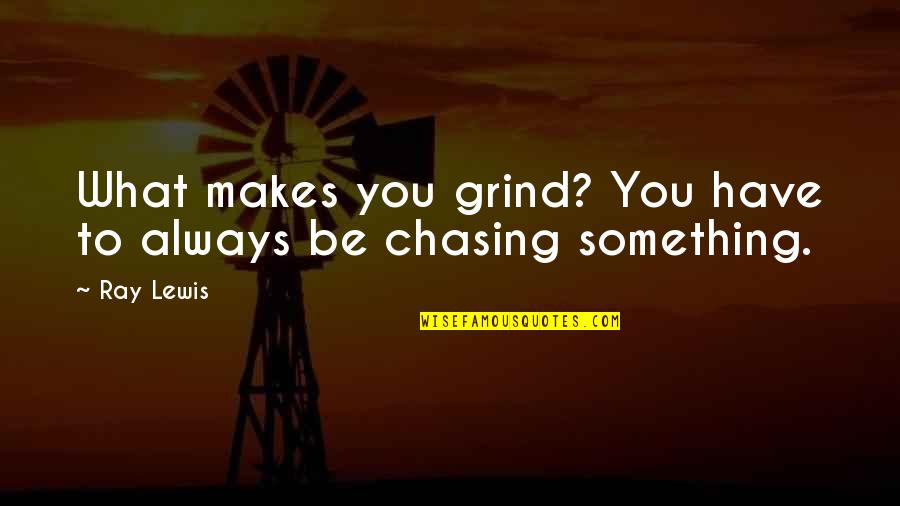 Always On My Grind Quotes By Ray Lewis: What makes you grind? You have to always