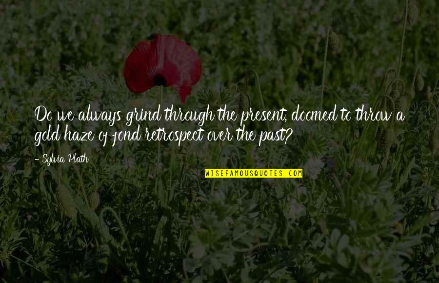 Always On My Grind Quotes By Sylvia Plath: Do we always grind through the present, doomed