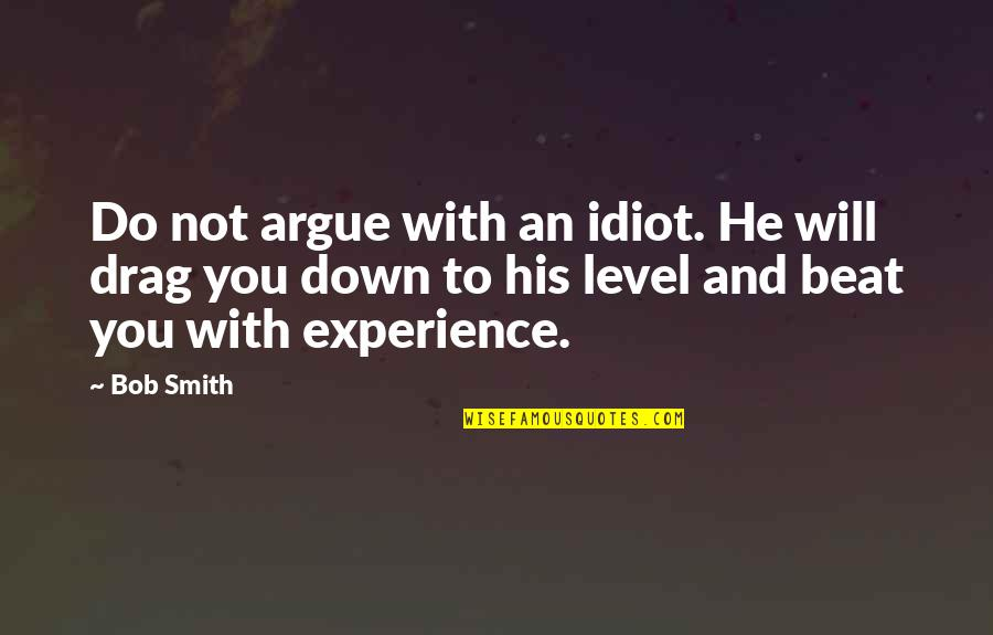 Always Remember I Here For You Quotes By Bob Smith: Do not argue with an idiot. He will