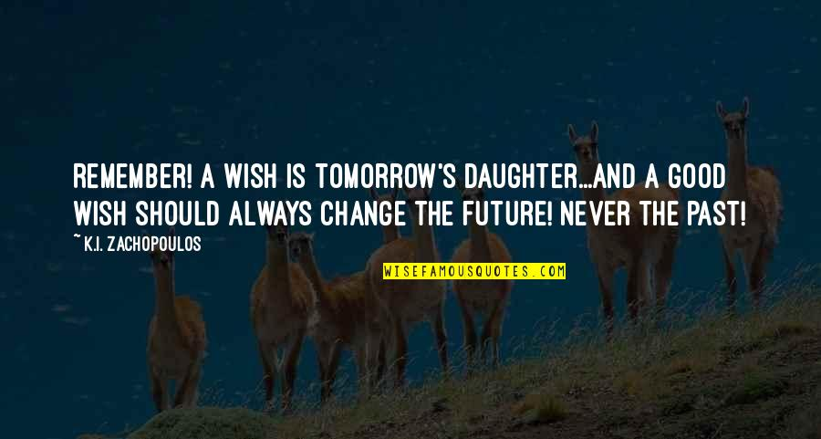 Always Remember The Past Quotes By K.I. Zachopoulos: Remember! A wish is tomorrow's daughter...and a good