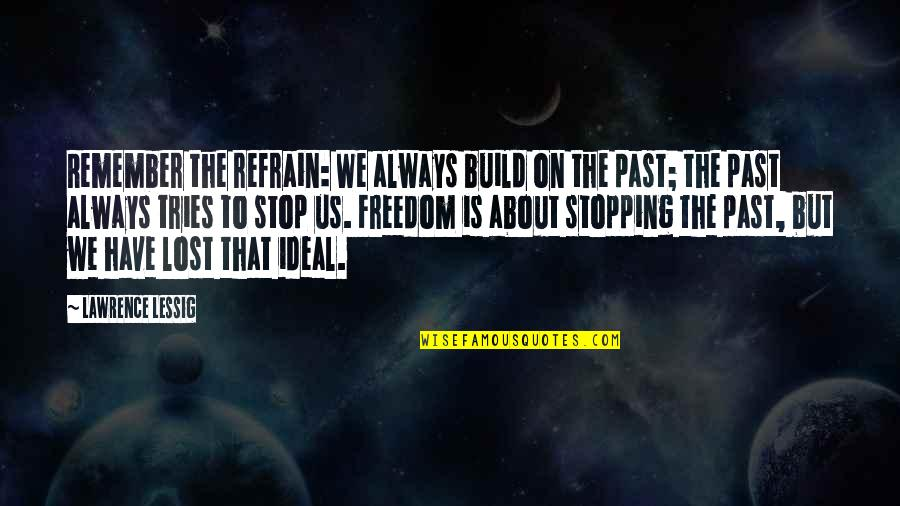 Always Remember The Past Quotes By Lawrence Lessig: Remember the refrain: We always build on the