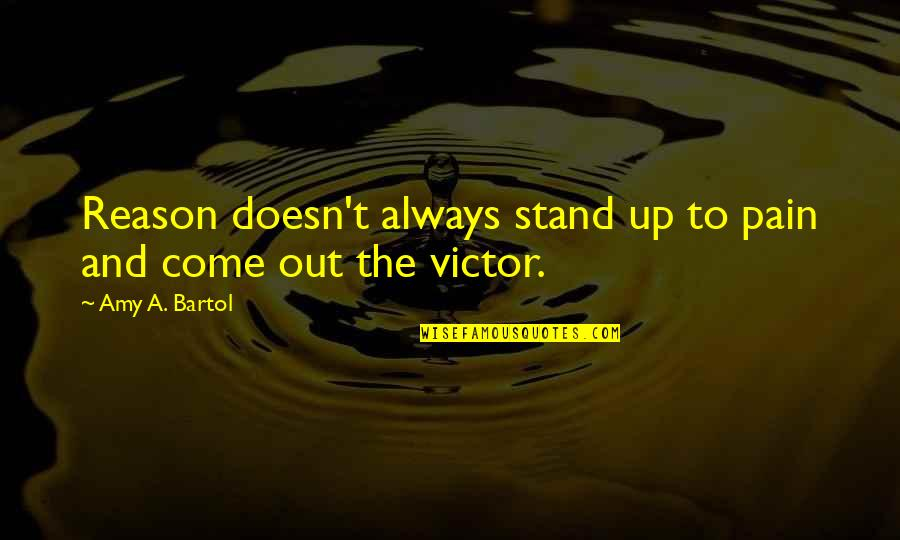Always Stand Out Quotes By Amy A. Bartol: Reason doesn't always stand up to pain and