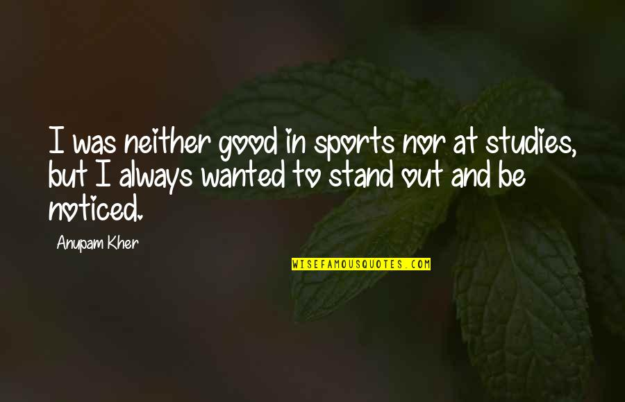 Always Stand Out Quotes By Anupam Kher: I was neither good in sports nor at