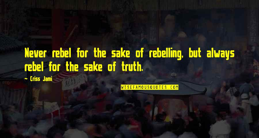 Always Stand Out Quotes By Criss Jami: Never rebel for the sake of rebelling, but