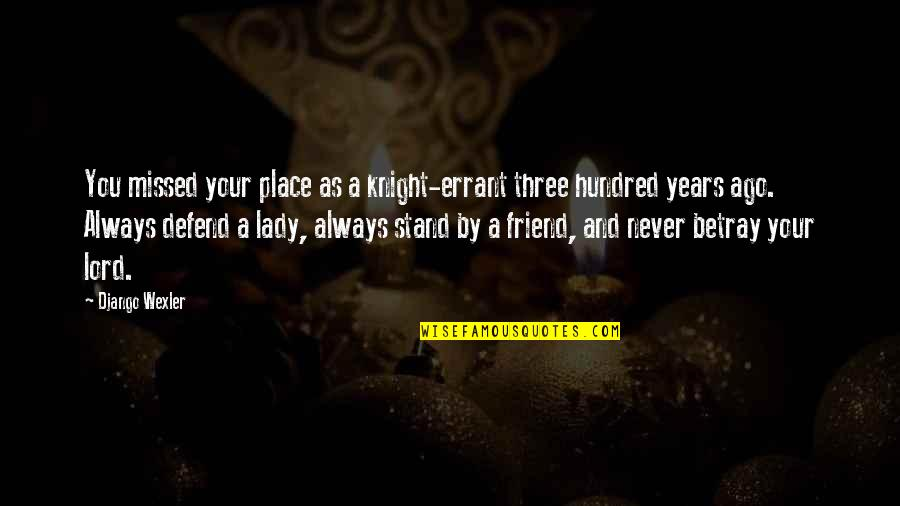 Always Stand Out Quotes By Django Wexler: You missed your place as a knight-errant three