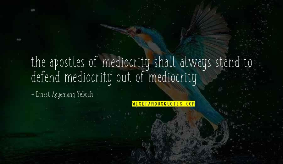 Always Stand Out Quotes By Ernest Agyemang Yeboah: the apostles of mediocrity shall always stand to