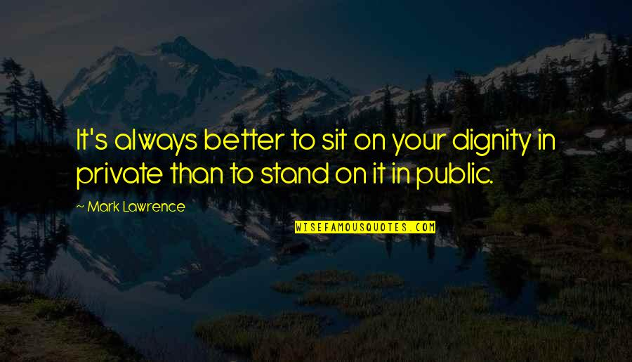 Always Stand Out Quotes By Mark Lawrence: It's always better to sit on your dignity