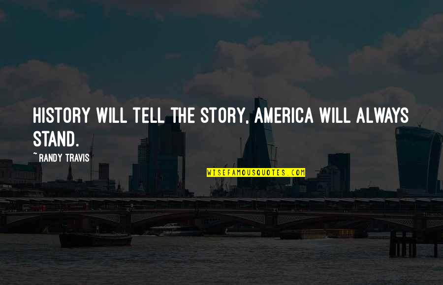 Always Stand Out Quotes By Randy Travis: History will tell the story, America will always